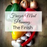 Freezer Meal Planning Part Three: The Finish