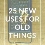 25 New Uses for Old Things