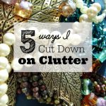 5 Ways I Cut Down on Clutter