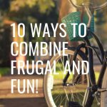 Being frugal doesn't mean that you have to live your life in a no fun zone. Contrary to that belief, being frugal is fun! Here are 10 ideas to combine frugal and fun.